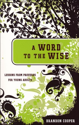 A Word to the Wise: Lessons From Proverbs for Young Adults  -     By: Brandon Cooper
