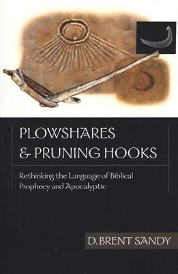 Plowshares & Pruning Hooks: Rethinking the Language of Biblical Prophecy & Apocalyptic  -     By: D. Brent Sandy