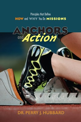 Anchors and Action: Principles that Define How and Why You Do Missions  -     By: Dr. Perry J. Hubbard