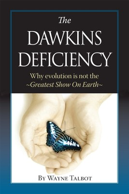 The Dawkins Deficiency: Why Evolution is Not the Greatest Show on Earth  -     By: Wayne Talbot