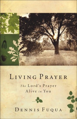 Living Prayer: The Lord's Prayer Alive in You  -     By: Dennis Fuqua