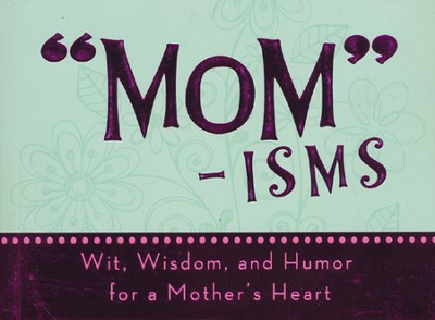 Mom-isms: Wit, Wisdom, and Humor for a Mother's Heart  -