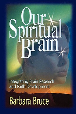 Our Spiritual Brain: Integrating Brain Research and Faith Development  -     By: Barbara Bruce