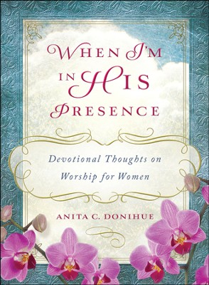 When I'm in His Presence: Devotional Thoughts on Worship for Women  -     By: Anita Donihue