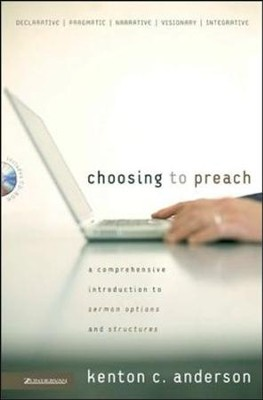 Choosing to Preach: A Comprehensive Introduction to Sermon Options and Structures  -     By: Kenton C. Anderson