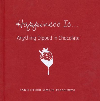 Happiness Is...Anything Dipped in Chocolate: (and other simple pleasures)  -