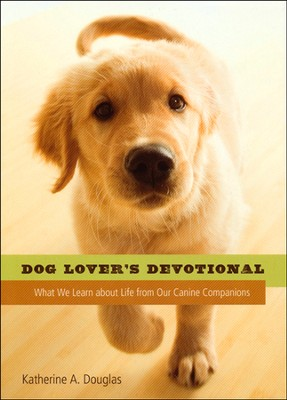 Dog Lover's Devotional: What We Learn about Life from Our Canine Companions  -     By: Katherine Anne Douglas