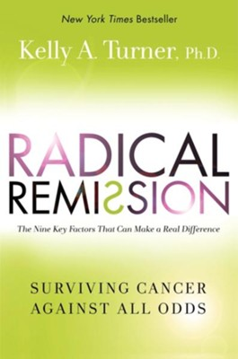Radical Remission: Surviving Cancer Against All Odds  -     By: Kelly A. Turner Ph.D.