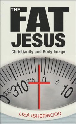 The Fat Jesus: Christianity and Body Image  -     By: Lisa Isherwood