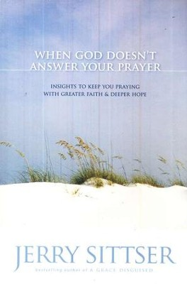 When God Doesn't Answer Your Prayer: Insights to Keep You Praying with Greater Faith and Deeper Hope  -     By: Jerry Sittser