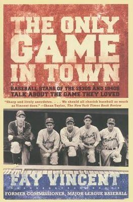 The Only Game in Town: Baseball Stars of the 1930s and 1940s Talk About the Game They Loved  -     By: Fay Vincent