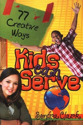 77 Creative Ways Kids Can Serve  -     By: Sondra Clark