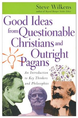 Good Ideas from Questionable Christians and Outright Pagans: An Introduction to Key Thinkers and Philosophies  -     By: Steve Wilkens