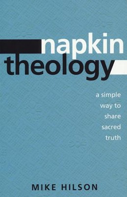 Napkin Theology: A Simple Way to Share Sacred Truth  -     By: Mike Hilson