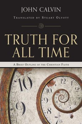 Truth for All Time: A Brief Outline of the Christian Faith  -     Edited By: Stuart Olyott     By: John Calvin