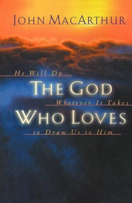 The God Who Loves: He Will Do Whatever It Takes to Draw Us to Him  -     By: John MacArthur