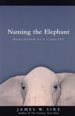 Naming the Elephant: Worldview As a Concept   -     By: James W. Sire