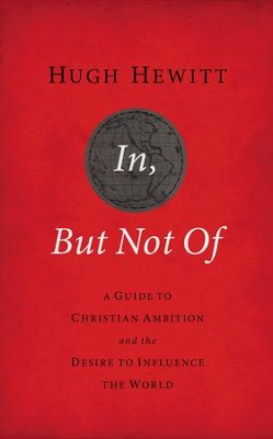 In, But Not Of: A Guide to Christian Ambition and the Desire to Influence the World - eBook  -     By: Hugh Hewitt