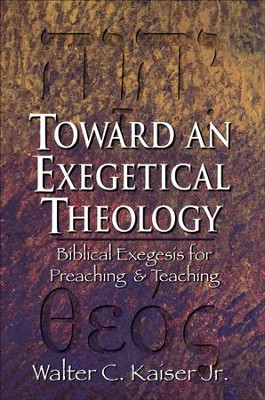 Toward an Exegetical Theology: Biblical Exegesis for Preaching and Teaching - eBook  -     By: Walter C. Kaiser Jr.