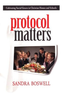Protocol Matters: Cultivating Social Graces in Christian Homes and Schools  -     By: Sandra Boswell