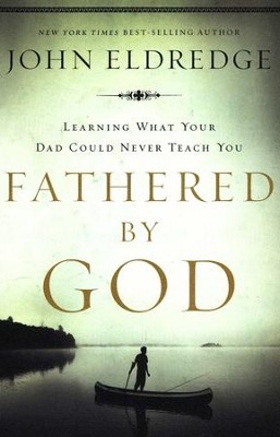 Fathered by God: Discover What Your Dad Could Never Teach You  -     By: John Eldredge