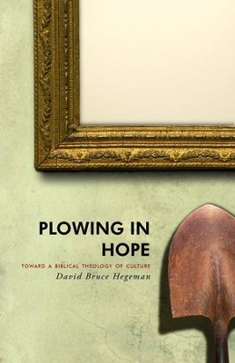 Plowing in Hope: Towards a Biblical Theology of Culture, Second Edition  -     By: David Bruce Hegeman