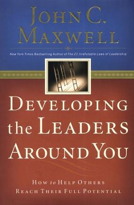 Developing the Leaders Around You: How to Help Others Reach  Their Full Potential  -     By: John C. Maxwell