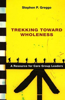 Trekking Toward Wholeness: A Resource for Care Group Leaders  -     By: Stephen P. Greggo
