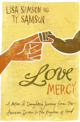 Love Mercy: A Mother and Daughter's Journey from The American Dream to The Kingdom of God  -     By: Lisa Samson, Ty Samson