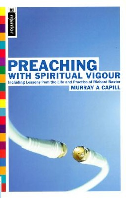 Preaching with Spiritual Vigour: Including Lessons from the Life and Practice of Richard Baxter  -     By: Murray A. Capill