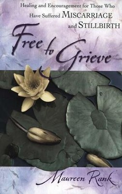 Free to Grieve: Healing & Encouragement For Those Who Have Suffered Miscarriage and Stillbirth  -     By: Maureen Rank