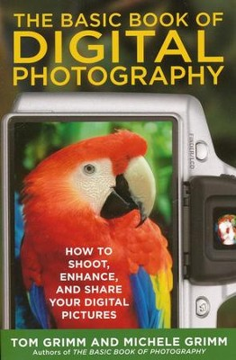 The Basic Book of Digital Photography: How to Shoot, Enhance, and Share Your Digital Pictures  -     By: Tom Grimm, Michele Grimm