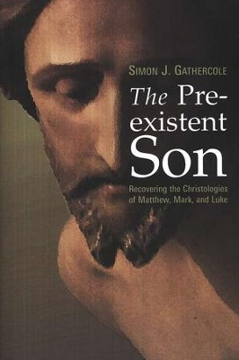 The Pre-existent Son: Recovering the Christologies of Matthew, Mark, and Luke  -     By: Simon J. Gathercole