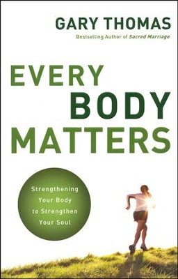 Every Body Matters: Strengthening Your Body to Strengthen Your Soul  -     By: Gary Thomas