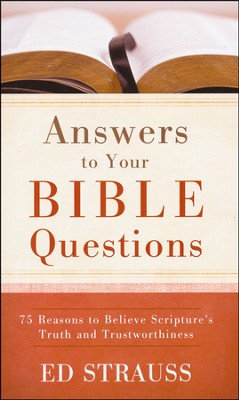 Answers to Your Bible Questions: 75 Reasons to Believe Scripture's Truth and Trustworthiness  -     By: Ed Strauss