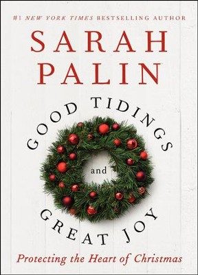 Good Tidings and Great Joy: Protecting the Heart    of Christmas  -     By: Sarah Palin