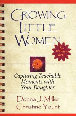 Growing Little Women: Capturing Teachable Moments with Your Daughter  -     By: Donna Miller, Christine Yount