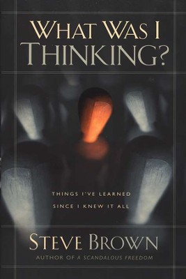 What Was I Thinking? Things I've Learned Since I Knew It All  -     By: Steve Brown