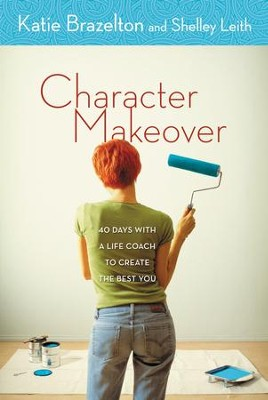 Character Makeover: 40 Days with a Life Coach to Create the Best You - eBook  -     By: Katie Brazelton, Shelley Leith