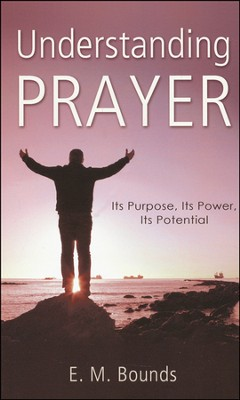 Understanding Prayer: Its Purpose, Its Power, Its Potential  -     By: E.M. Bounds