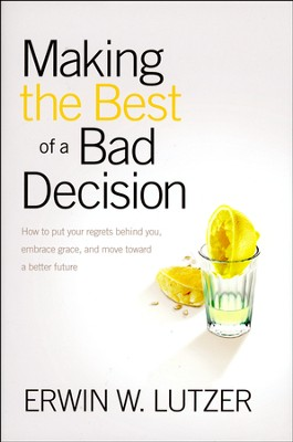 Making the Best of a Bad Decision: How to Put Your Regrets Behind You, Book Club Edition  -     By: Erwin W. Lutzer