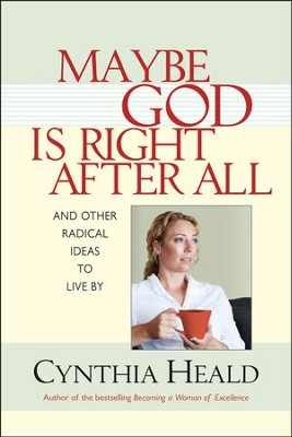 Maybe God is Right After All: and Other Radical Ideas to Live By  -     By: Cynthia Heald