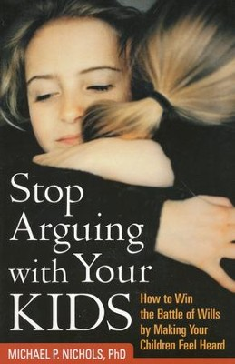 Stop Arguing with Your Kids: How to Win the Battle of Wills by Making Your Children Feel Heard  -     By: Michael P. Nichols