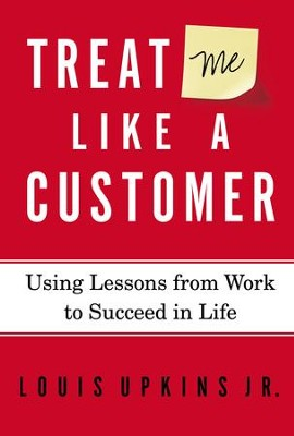 Treat Me Like a Customer: Using Lessons from Work to Succeed in Life - eBook  -     By: Louis Upkins