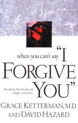 When You Can't Say I Forgive You: Breaking the Bonds of Anger and Hurt  -     By: Grace Ketterman M.D., David Hazard