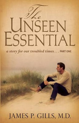 The Unseen Essential: a story for our troubled times...PART ONE - eBook  -     By: James P. Gills