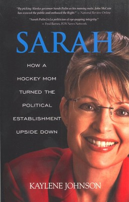 Sarah: How a Hockey Mom Turned Alaska's Political Establishment Upside Down  -     By: Kaylene Johnson