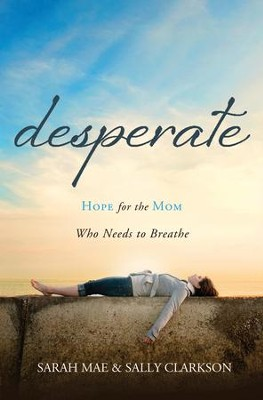 Desperate: Hope for the Mom Who Needs to Breathe - eBook  -     By: Sarah Mae, Sally Clarkson