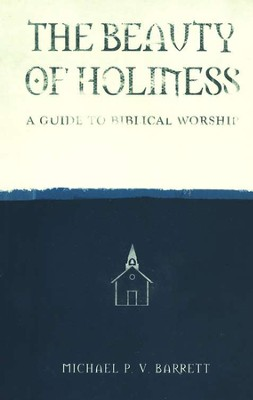 The Beauty of Holiness: A Guide to Biblical Worship   -     By: Michael P.V. Barrett