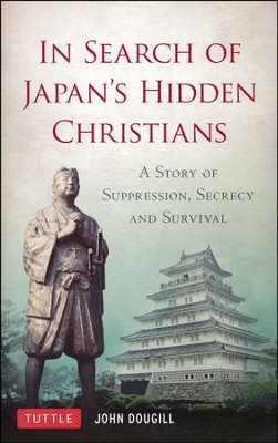 In Search of Japan's Hidden Christians: A Story of Suppression, Secrecy and Survival  -     By: John Dougill